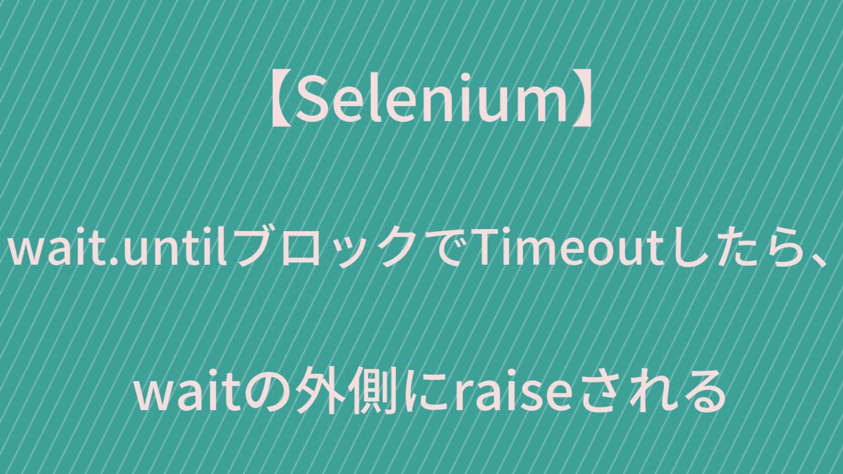 【Selenium】wait.untilブロックでTimeoutしたら、waitの外側にraiseされる