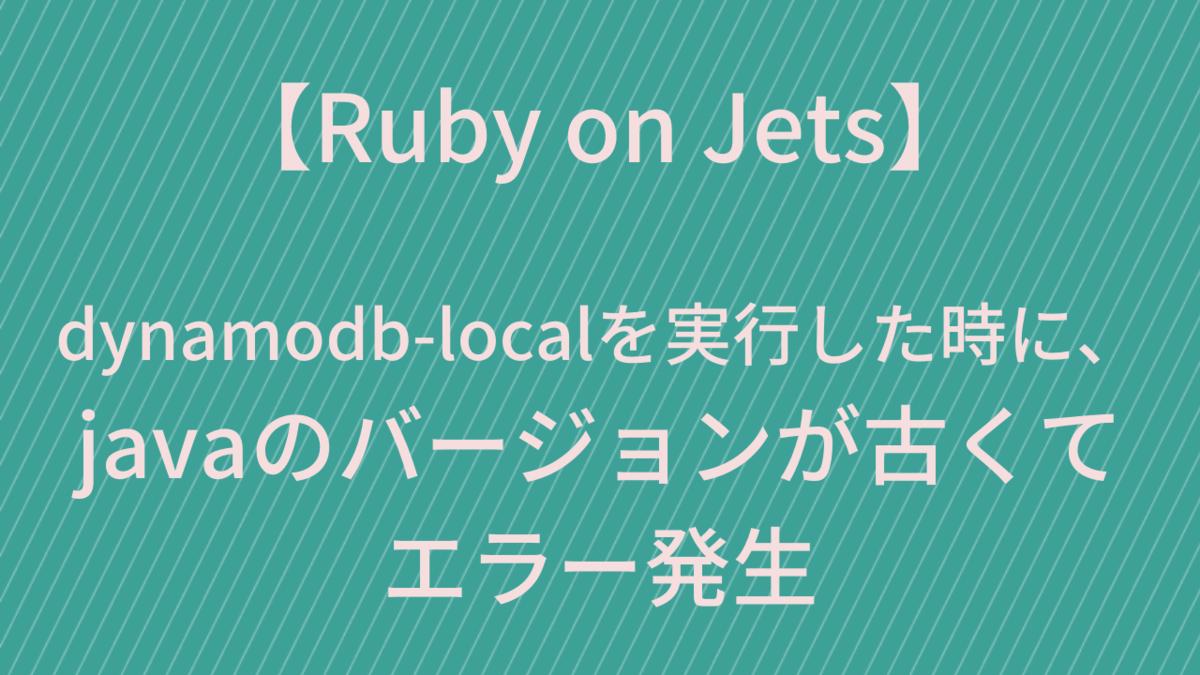 【Ruby on Jets】  dynamodb-localを実行した時に、 javaのバージョンが古くて エラー発生
