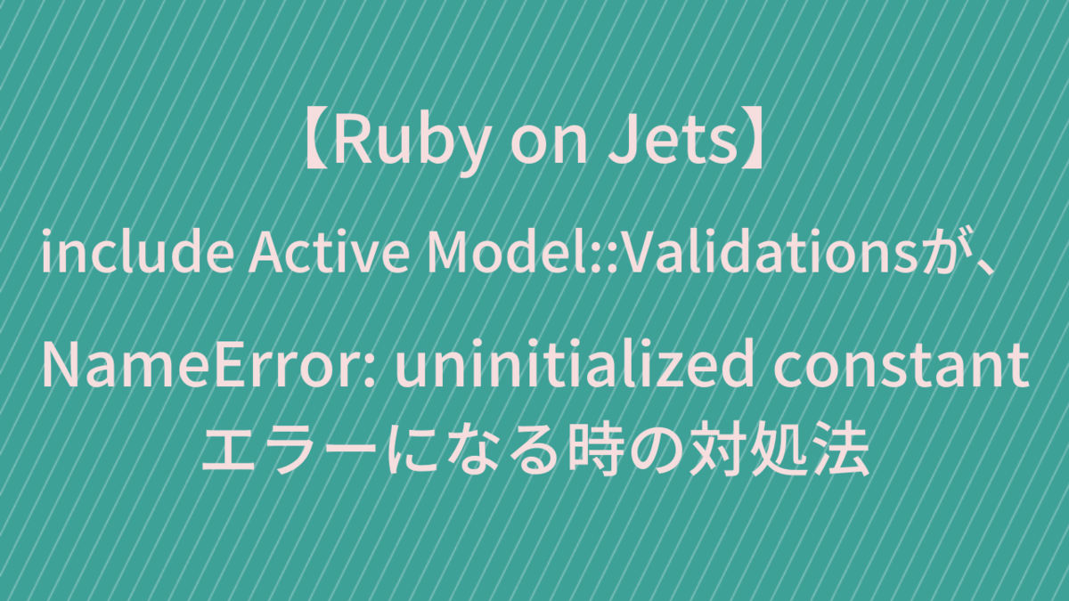 【Ruby on Jets】  include Active Model::Validationsが、  NameError: uninitialized constant エラーになる時の対処法