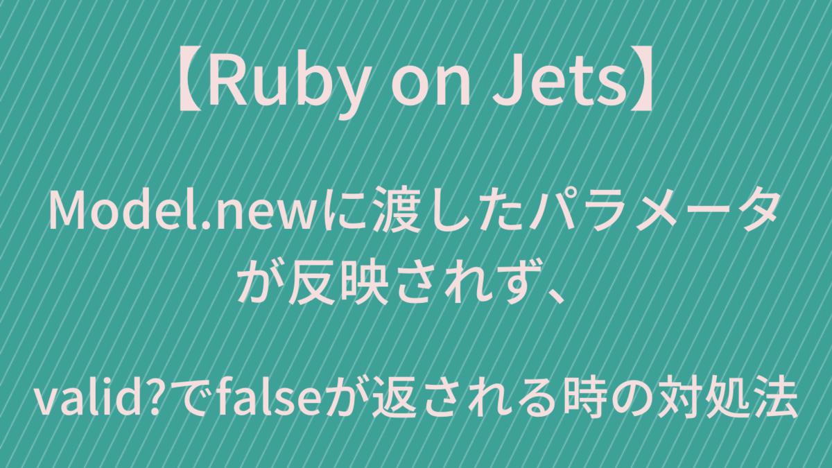 【Ruby on Jets】Model.newに渡したパラメータが反映されず、valid?でfalseが返される時の対処法
