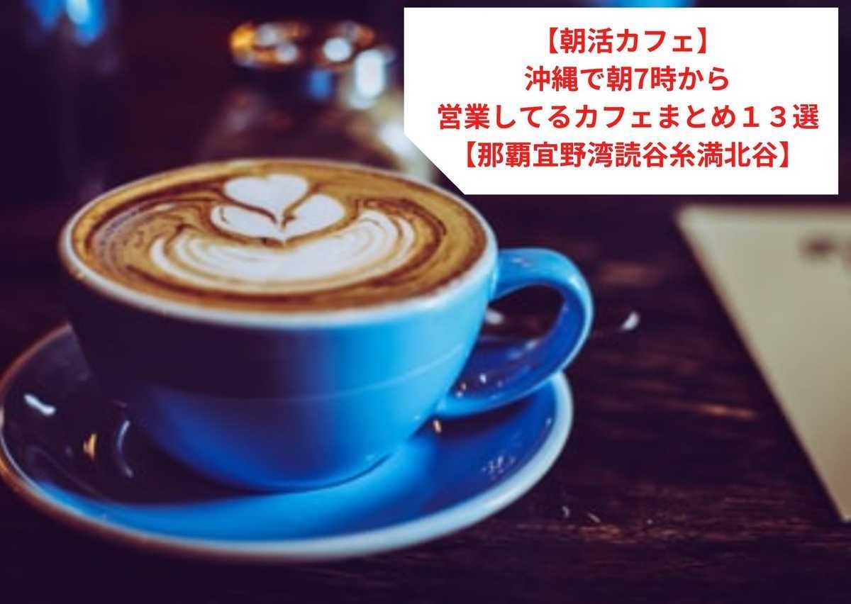 【朝活カフェ】沖縄で朝7時から営業してるカフェまとめ13選【那覇宜野湾読谷糸満北谷】