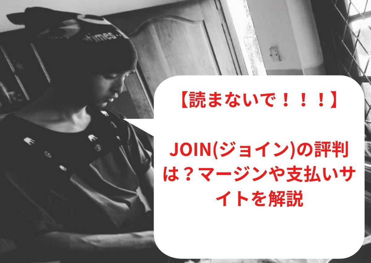【読まないで!!!】join(ジョイン)の評判は?マージンや支払いサイトを解説