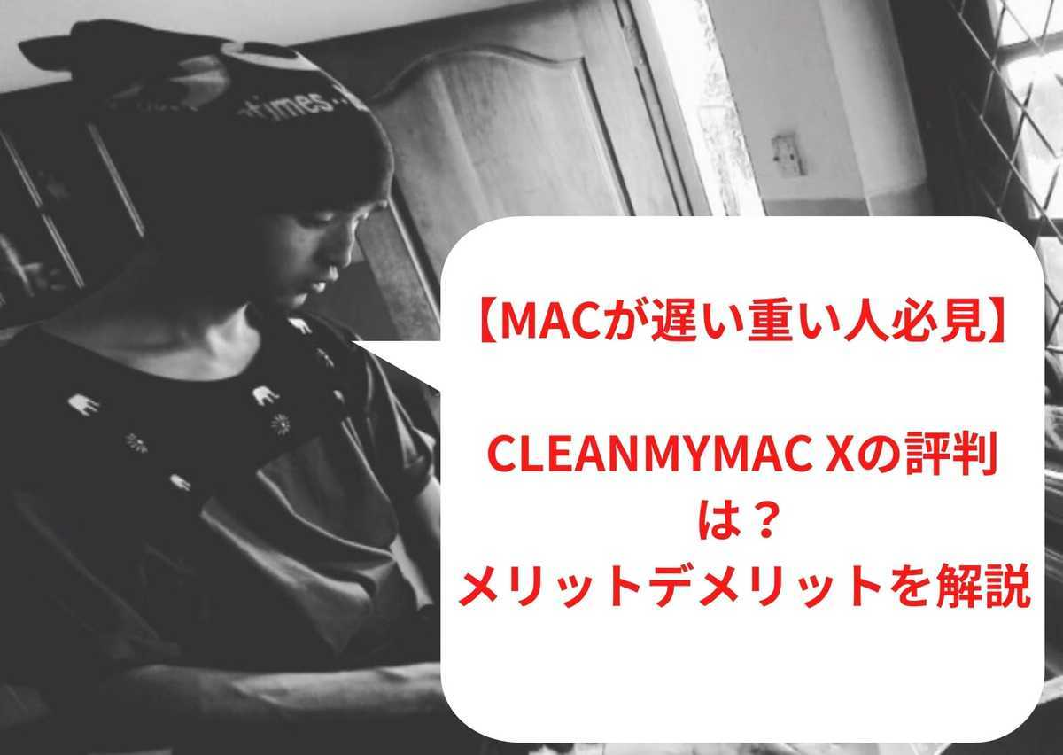 【Macが遅い重い人必見】CleanMyMac Xの評判はどう?メリットデメリットを解説