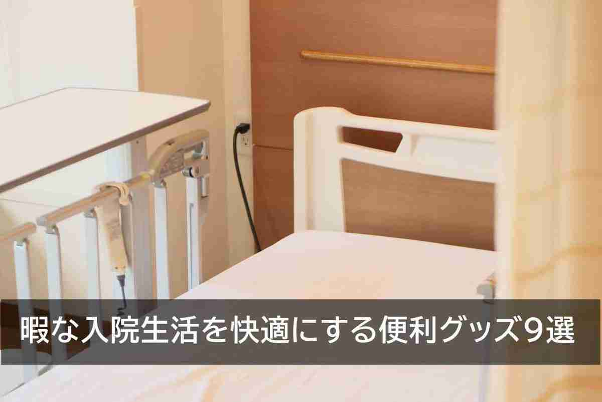 【厳選】暇な入院生活を快適にする便利グッズ9選を実体験から紹介
