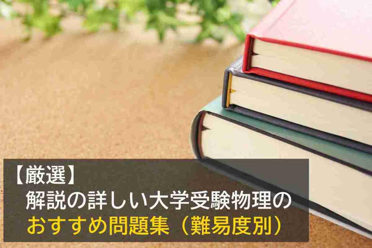 【厳選】解説の詳しい大学受験物理のおすすめ問題集(難易度別)