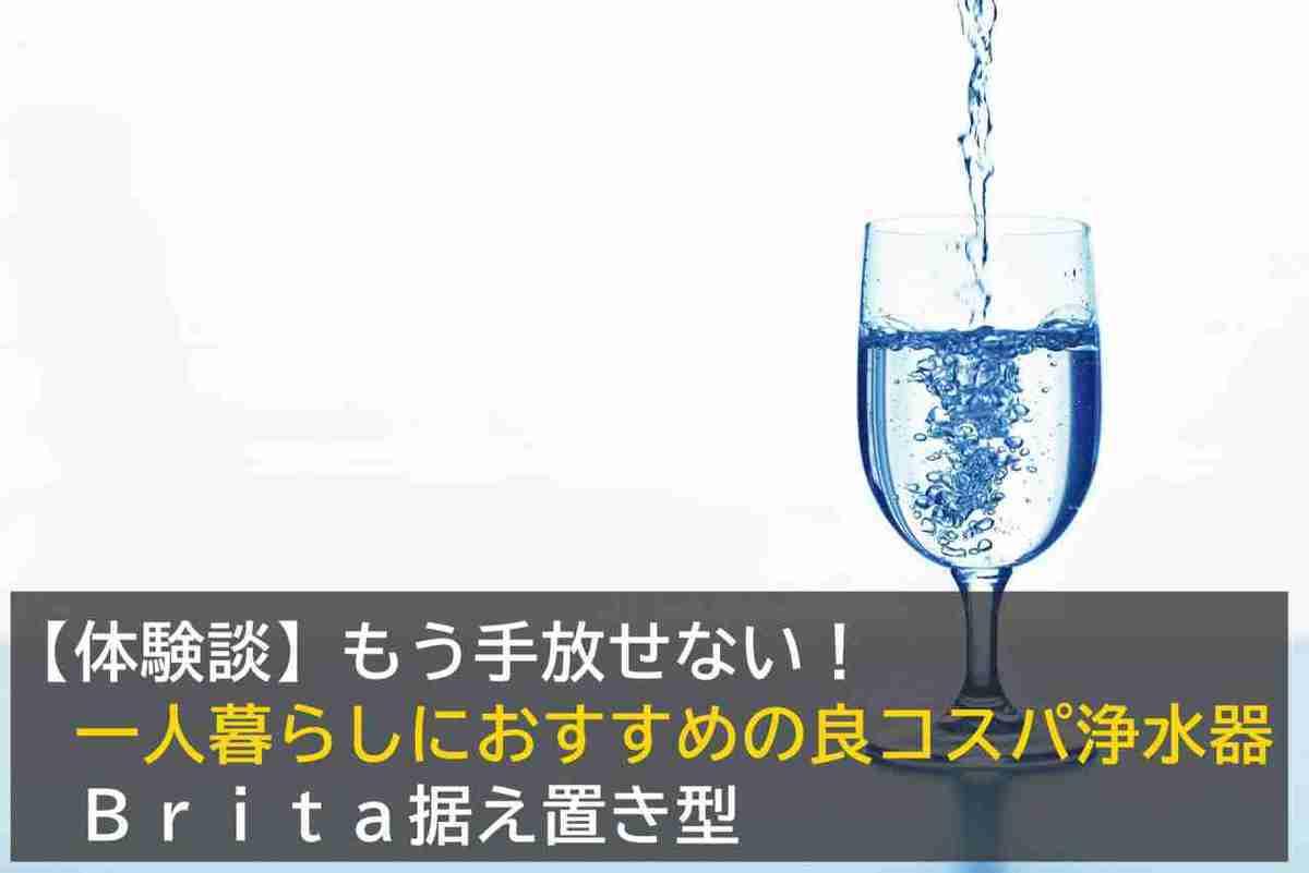 【体験談】もう手放せない!一人暮らしにおすすめの良コスパ浄水器(Brita据え置き型)