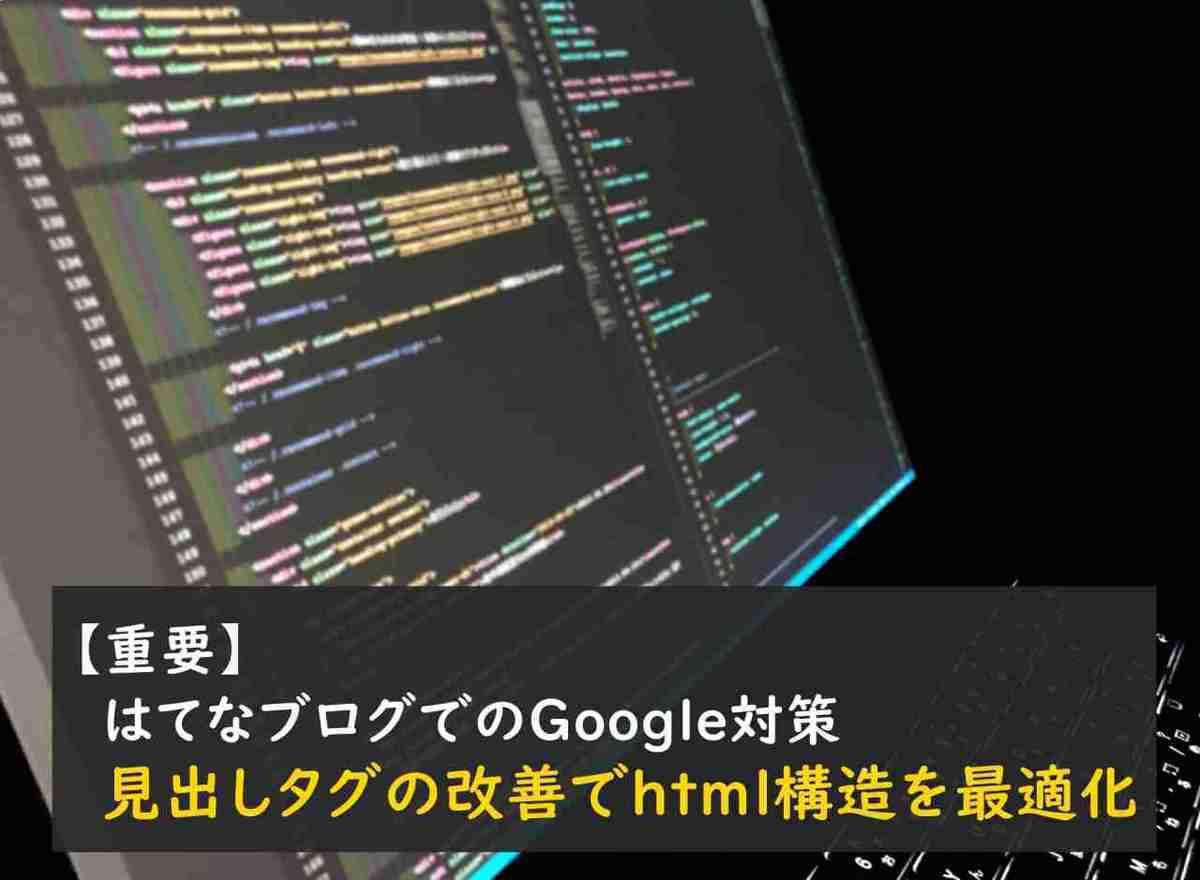 【重要】はてなブログでのGoogle対策。見出しタグの改善でhtml構造を最適化