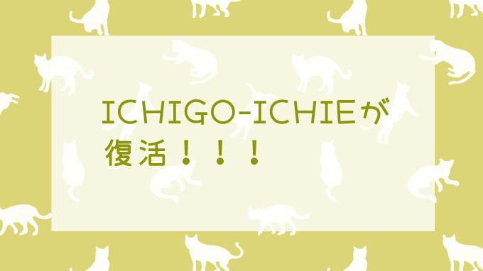 ICHIGO-ICHIE復活に大歓喜だよ
