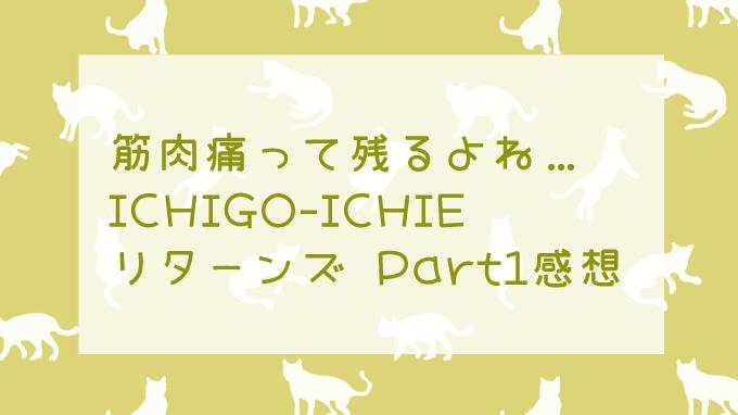 ICHIGO-ICHIEリターンズPart1感想