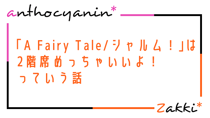 A Fairy Tale/シャルム!」は2階席めっちゃいいよっていう話