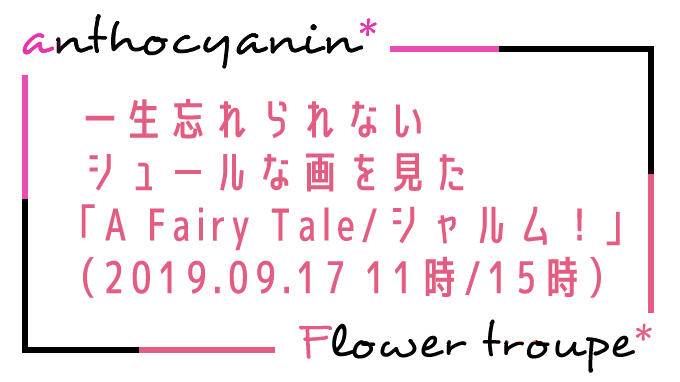 人生で忘れられないシュールな画を見た「A Fairy Tale-青い薔薇の精-/シャルム!」(2019.09.17 11時/15時)感想