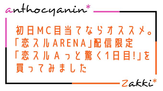 初日MCを観たいならオススメ。「恋スルARENA」配信限定「恋スルAっと驚く1日目!」を買ってみました