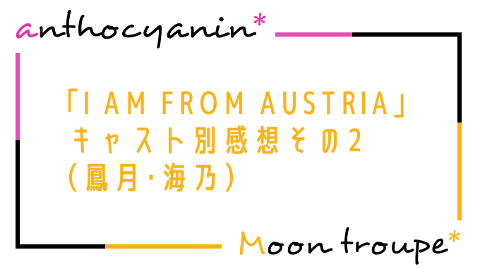 「I AM FROM AUSTRIA」キャスト別感想その2(鳳月・海乃)