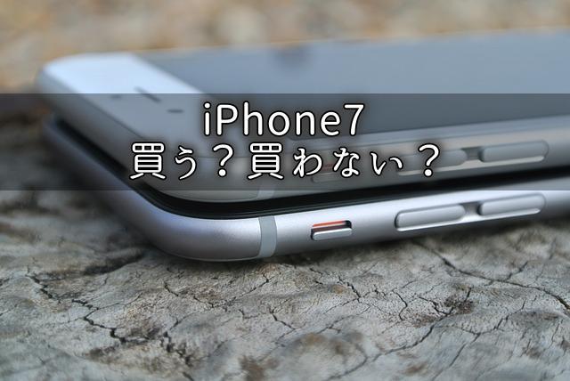 iPhone7を買うか買わないか迷っています。