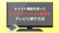 キャスト機能を使ったスマホのYouTube動画をテレビに映す方法