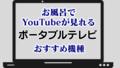 お風呂でYouTubeが見れるポータブルテレビ おすすめ機種