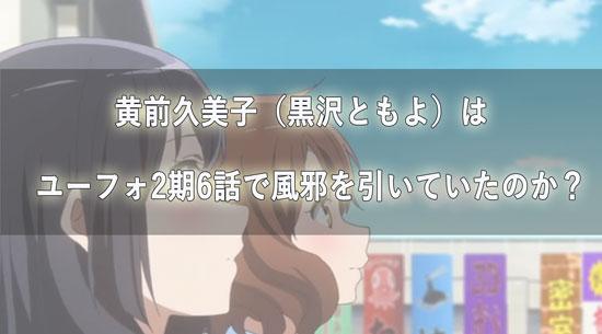 ユーフォ2期6話で黄前久美子役の黒沢ともよは風邪だったのか
