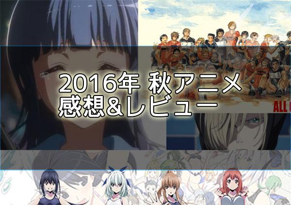 2016秋アニメ感想レビュー