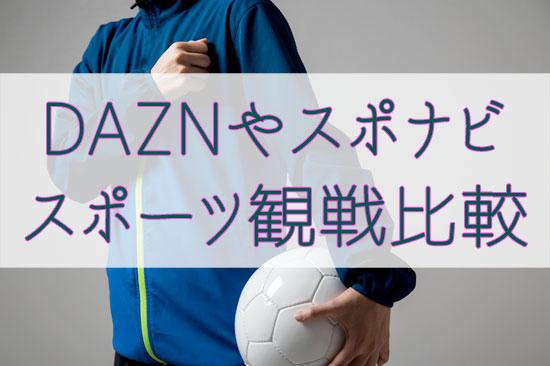 DAZNやスポナビ等スポーツ観戦チャンネルやサイトの比較