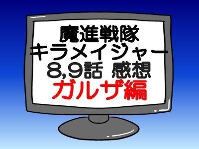 タイトル キラメイジャー8,9話感想ガルザ編