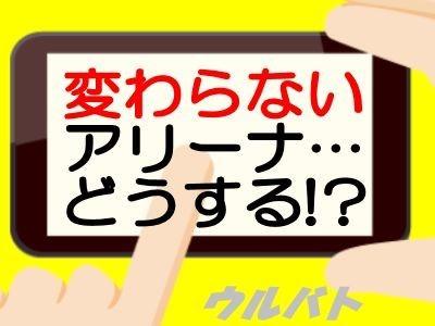 変わらないアリーナ…どうする!?