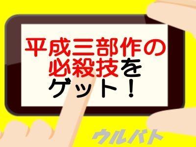 平成三部作の必殺技をゲット!