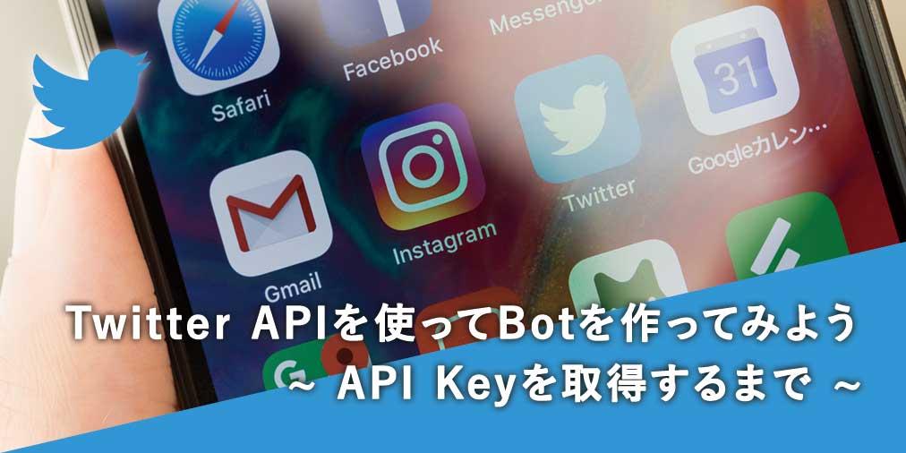 Twitter Botの作り方 先ずはAPI Keyを取得しよう