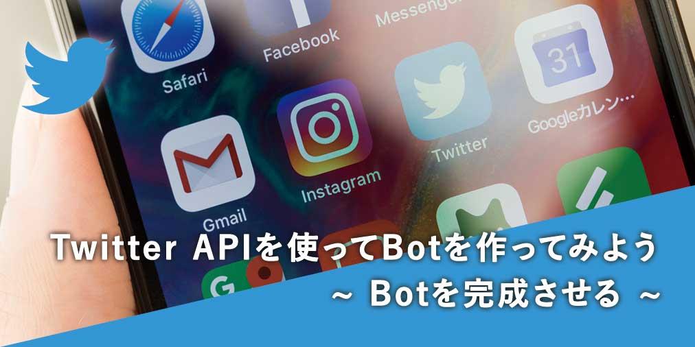 Twitter APIを使ってBotを作ってみよう(2) ~ Botを完成させる ~