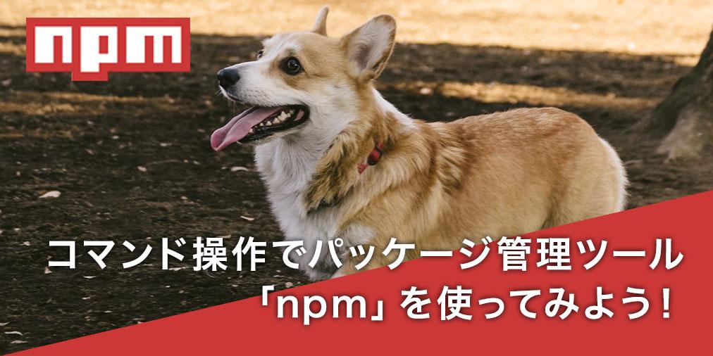 コマンド操作でパッケージ管理ツール 「npm」を使ってみよう!