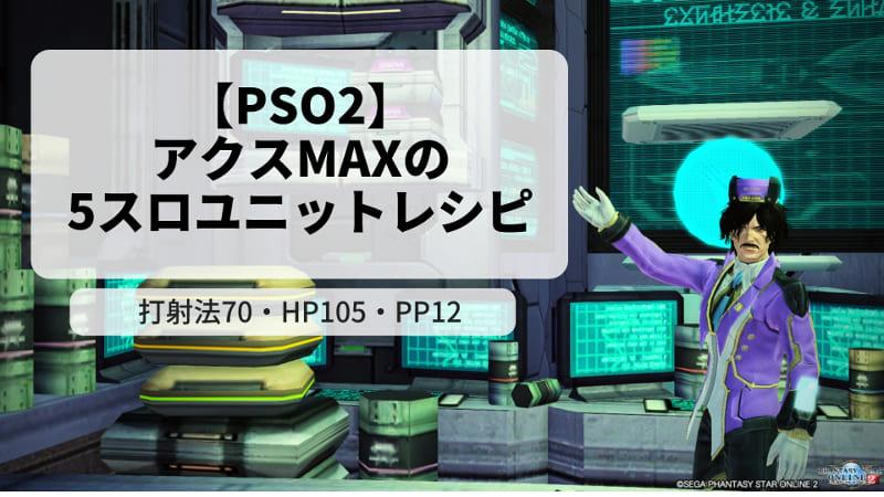 【PSO2】アクスMAXの5スロユニットレシピ~打射法70・HP105・PP12~のアイキャッチ画像