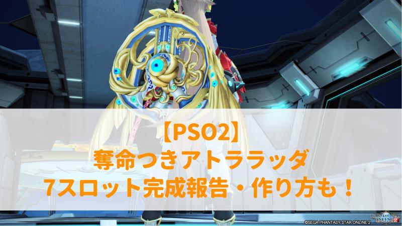 【PSO2】奪命つきアトララッダ7スロット完成報告・作り方も!のアイキャッチ画像