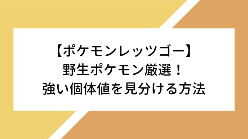【ポケモンレッツゴー】野生ポケモン厳選!強い個体値を見分ける方法のアイキャッチ画像
