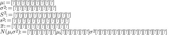 {  \mu := 母平均 \\  \sigma^2 := 母分散 \\  S^2 := 標本分散 \\  s^2 := 不偏分散 \\  \bar{x} := 標本平均 \\  N(\mu,\sigma^2) := 平均\mu,分散\sigma^2 の正規分布  }