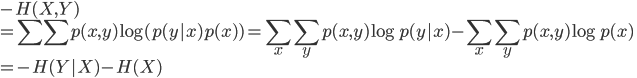 {  -H(X,Y) \\  = \sum \sum p(x,y) \log (p(y x)p(x) )  = \sum_x \sum_y p(x,y) \log p(y x) - \sum_x \sum_y p(x,y) \log p(x) \\  = -H(Y X) - H(X)  }