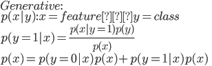 {  Generative: \  p(x|y) : x = feature y = class \  p(y = 1|x) = \frac{p(x|y=1)p(y)}{p(x)} \  p(x) = p(y=0|x)p(x) + p(y=1|x)p(x)\ }