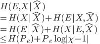 {  H(E,X   \hat{X}) \\  = H(X   \hat{X} ) + H(E  X, \hat{X}) \\  = H(E   \hat{X} ) + H(X  E,\hat{X} ) \\  \leq H(P_e) + P_e \log  \chi - 1  }