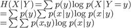 {  H(X Y) = \sum p(y) \log p(X Y = y) \\  = \sum p(y) \sum p(x y) \log p(x y) \\  = \sum \sum p(x,y) \log p(x y) }