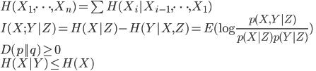 {  H(X_1,\dots,X_n) = \sum H(X_i X_{i-1},\dots,X_1) \\  I(X;Y Z) = H(X Z) - H(Y X,Z) = E(\log \frac{p(X,Y Z)}{p(X Z)p(Y Z) } ) \\  D(p  q) \geq 0 \\  H(X Y) \leq H(X)  }