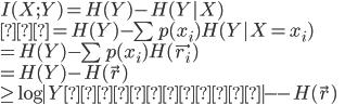 {  I(X;Y) = H(Y) - H(Y X) \\   = H(Y) - \sum p(x_i)H(Y X=x_i) \\  = H(Y) - \sum p(x_i)H(\vec{r_i}) \\  = H(Y) - H(\vec{r}) \\  \geq \log  Yの要素数  - - H(\vec{r}) }