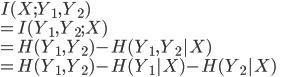 {  I(X;Y_1,Y_2) \\  =  I(Y_1,Y_2;X) \\  = H(Y_1,Y_2) - H(Y_1,Y_2   X) \\  = H(Y_1,Y_2) -  H(Y_1   X) - H(Y_2 X) \\ }