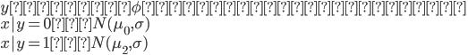 {  y ~ 平均 \phi のベルヌーイ分布 \  x|y = 0 ~ N(\mu_0 , \sigma) \  x|y = 1 ~ N(\mu_2 , \sigma)  }