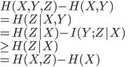 { H(X,Y,Z) - H(X,Y) \\  = H(Z X,Y) \\  = H(Z X) - I(Y;Z X) \\  \geq H(Z X) \\  = H(X,Z) - H(X) }