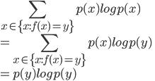{ \displaystyle  \sum_{x\in\{x:f(x) = y\}}^{} p(x)log p(x)\\ = \sum_{x\in\{x:f(x) = y\}}^{} p(x)log p(y) \\ = p(y) log p(y)\\ }