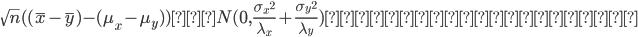{ \displaystyle \sqrt{n} ( (\bar{x} - \bar{y}) - ({\mu}_x - {\mu}_y) )  は N(0, \frac{ {{\sigma}_x}^2 }{ {\lambda}_x } + \frac{ {{\sigma}_y}^2 }{ {\lambda}_y } )に分布収束する  }