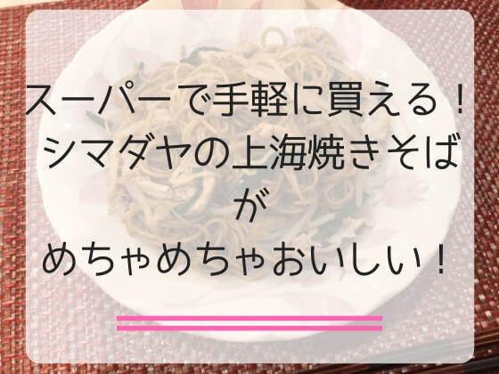 スーパーで手軽に買えて作れるシマダヤの上海焼きそばがおいしい