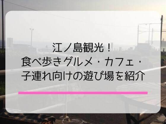 江ノ島観光をするにあたっての食べ歩きグルメ・カフェ・ランチ・子どもの遊び場を紹介