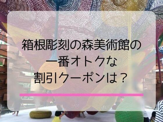 箱根彫刻の森美術館の一番お得なクーポンは?