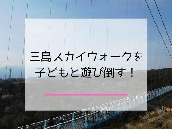 三島スカイウォークを子どもと楽しむ記事のアイキャッチ画像