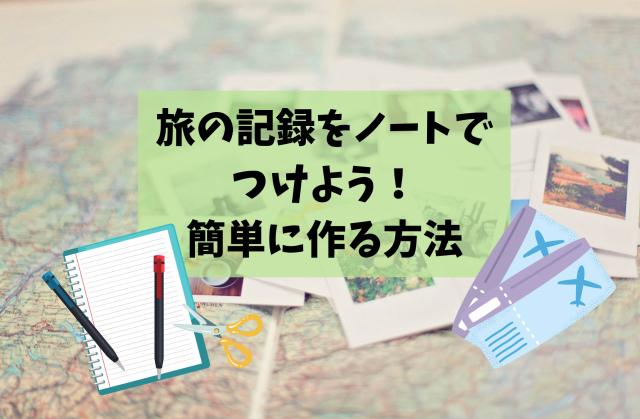 旅行の記録はノートでつけよう!切って貼るだけで簡単に思い出づくり
