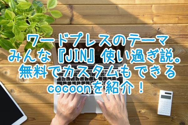 ワードプレスのテーマみんな『JIN』使い過ぎ説。無料でカスタムもできるcocoonを紹介!